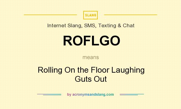 What does ROFLGO mean? It stands for Rolling On the Floor Laughing Guts Out