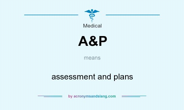 What does A&P mean? It stands for assessment and plans