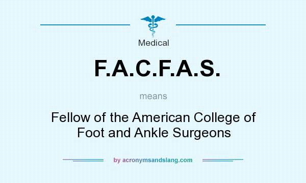 What does F.A.C.F.A.S. mean? It stands for Fellow of the American College of Foot and Ankle Surgeons