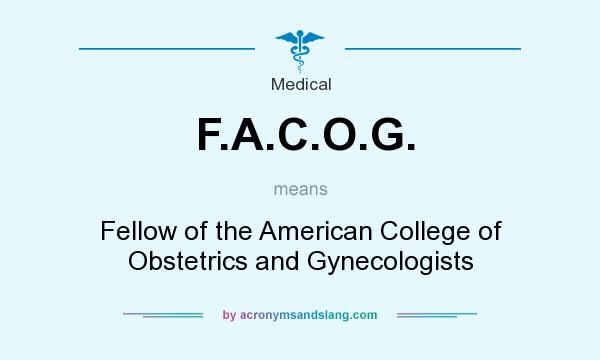 What does F.A.C.O.G. mean? It stands for Fellow of the American College of Obstetrics and Gynecologists
