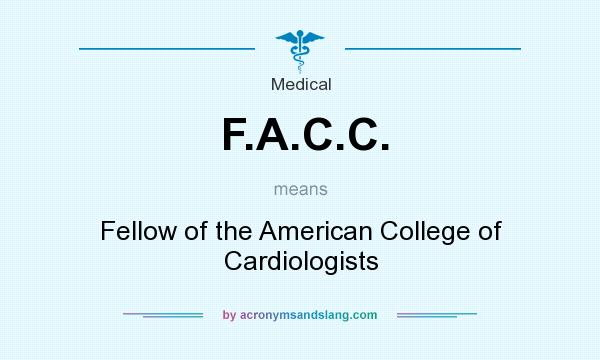 What does F.A.C.C. mean? It stands for Fellow of the American College of Cardiologists