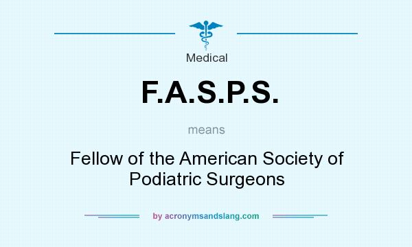 What does F.A.S.P.S. mean? It stands for Fellow of the American Society of Podiatric Surgeons