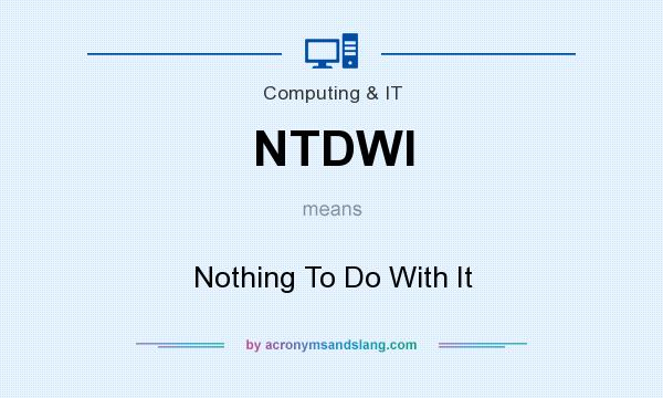What does NTDWI mean? It stands for Nothing To Do With It