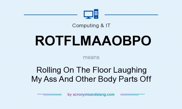 What does ROTFLMAAOBPO mean? It stands for Rolling On The Floor Laughing My Ass And Other Body Parts Off