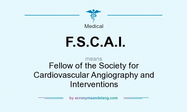 What does F.S.C.A.I. mean? It stands for Fellow of the Society for Cardiovascular Angiography and Interventions