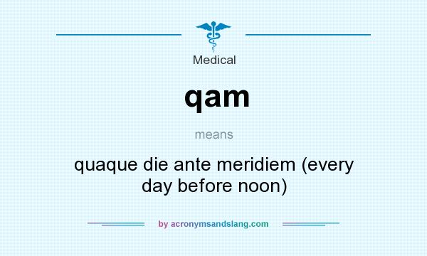 What does qam mean? It stands for quaque die ante meridiem (every day before noon)
