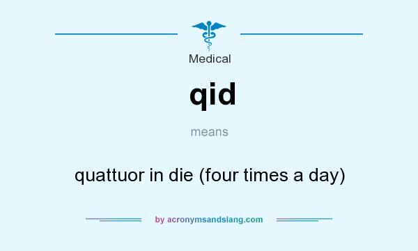 What does qid mean? It stands for quattuor in die (four times a day)
