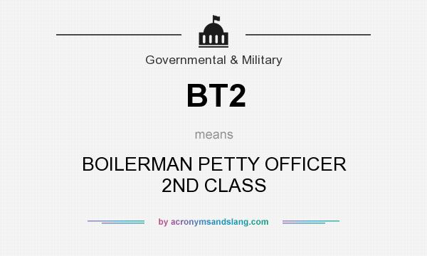 What does BT2 mean? It stands for BOILERMAN PETTY OFFICER 2ND CLASS