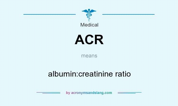 What does ACR mean? It stands for albumin:creatinine ratio