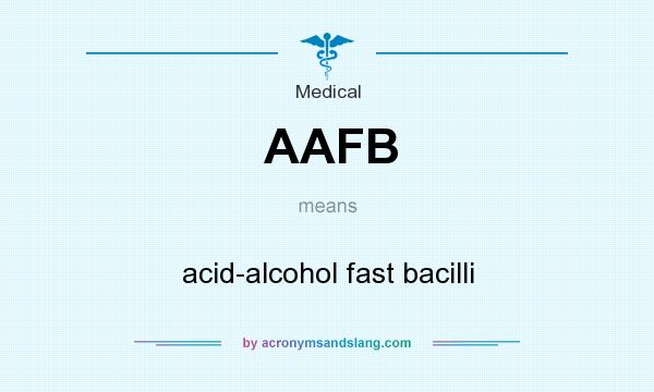 What does AAFB mean? It stands for acid-alcohol fast bacilli