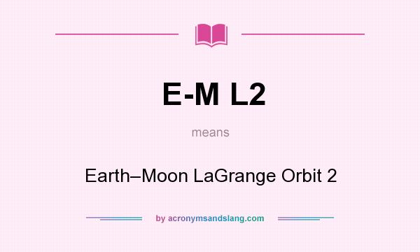 What does E-M L2 mean? It stands for Earth–Moon LaGrange Orbit 2