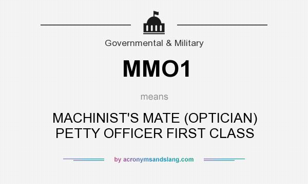 What does MMO1 mean? It stands for MACHINIST`S MATE (OPTICIAN) PETTY OFFICER FIRST CLASS