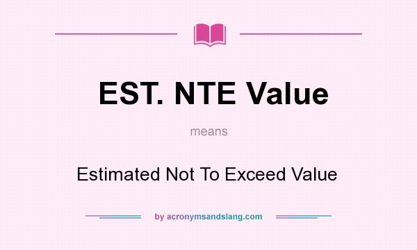What does EST. NTE Value mean? It stands for Estimated Not To Exceed Value