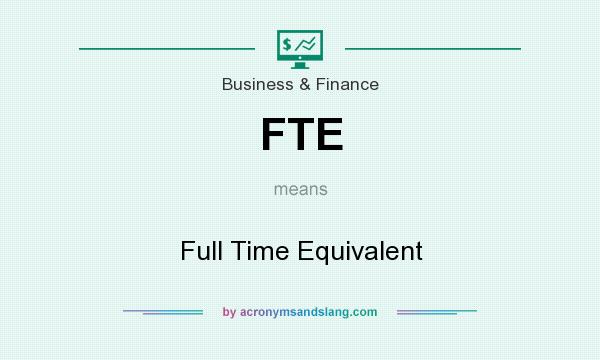 What does FTE mean? It stands for Full Time Equivalent