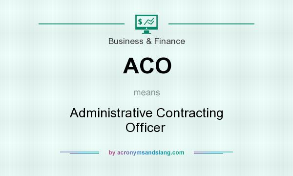 What does ACO mean? It stands for Administrative Contracting Officer