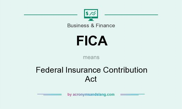 What does FICA mean? It stands for Federal Insurance Contribution Act
