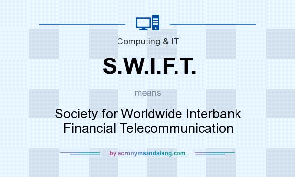 What does S.W.I.F.T. mean? It stands for Society for Worldwide Interbank Financial Telecommunication