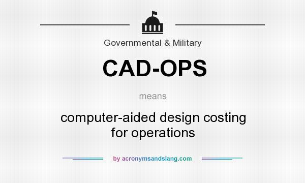 What does CAD-OPS mean? It stands for computer-aided design costing for operations