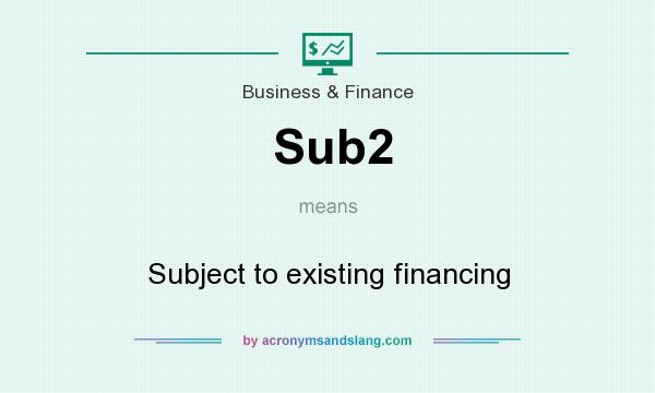 What does Sub2 mean? It stands for Subject to existing financing