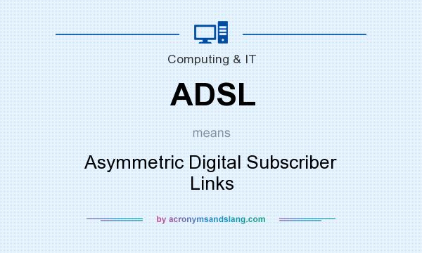 What does ADSL mean? It stands for Asymmetric Digital Subscriber Links