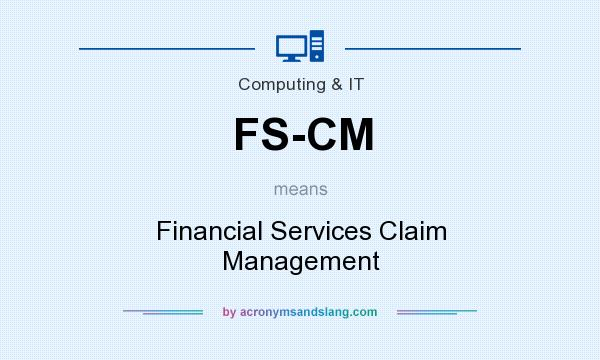 What does FS-CM mean? It stands for Financial Services Claim Management