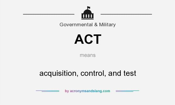 What does ACT mean? It stands for acquisition, control, and test