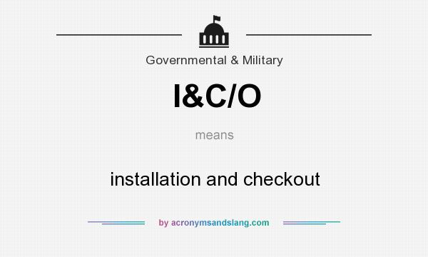 What does I&C/O mean? It stands for installation and checkout