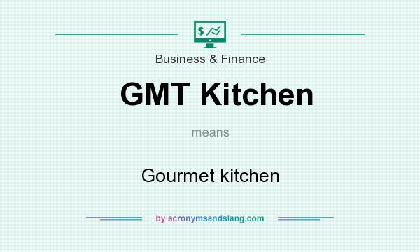 What does GMT Kitchen mean? It stands for Gourmet kitchen