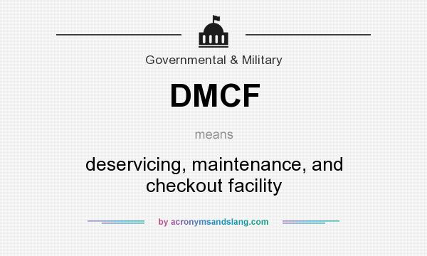 What does DMCF mean? It stands for deservicing, maintenance, and checkout facility