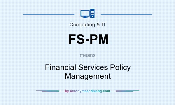What does FS-PM mean? It stands for Financial Services Policy Management