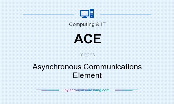 What does ACE mean? It stands for Asynchronous Communications Element