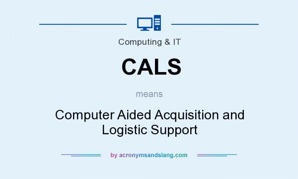 What does CALS mean? It stands for Computer Aided Acquisition and Logistic Support