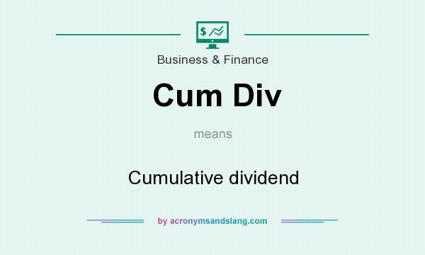 What does Cum Div mean? It stands for Cumulative dividend