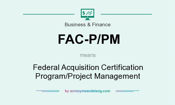 What does FAC-P/PM mean? It stands for Federal Acquisition Certification Program/Project Management