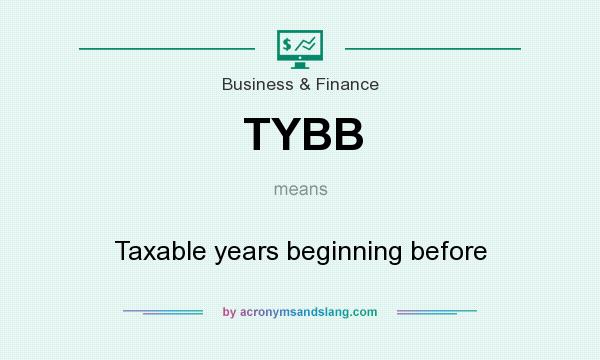 What does TYBB mean? It stands for Taxable years beginning before