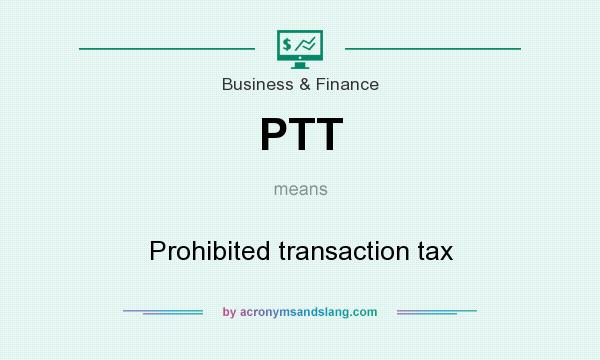 What does PTT mean? It stands for Prohibited transaction tax