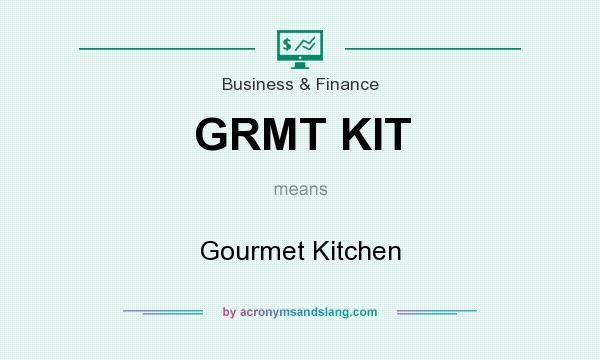 What does GRMT KIT mean? It stands for Gourmet Kitchen