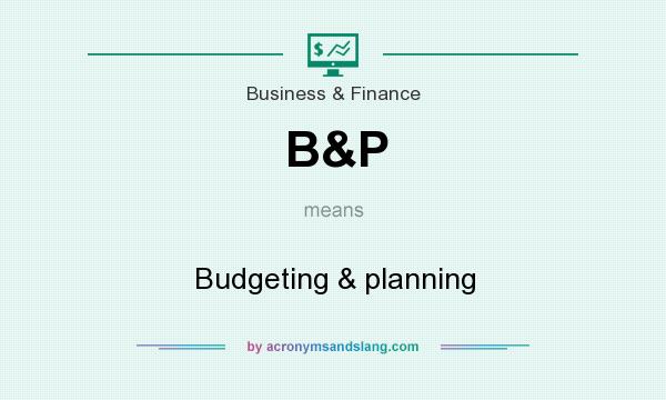 What does B&P mean? It stands for Budgeting & planning