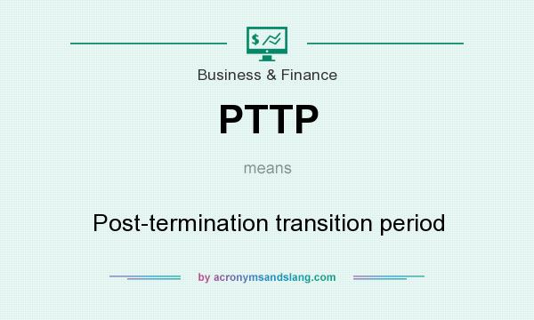 What does PTTP mean? It stands for Post-termination transition period