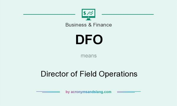 What does DFO mean? It stands for Director of Field Operations