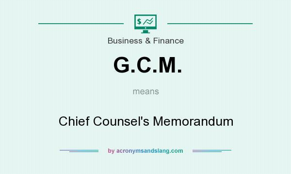 What does G.C.M. mean? It stands for Chief Counsel`s Memorandum
