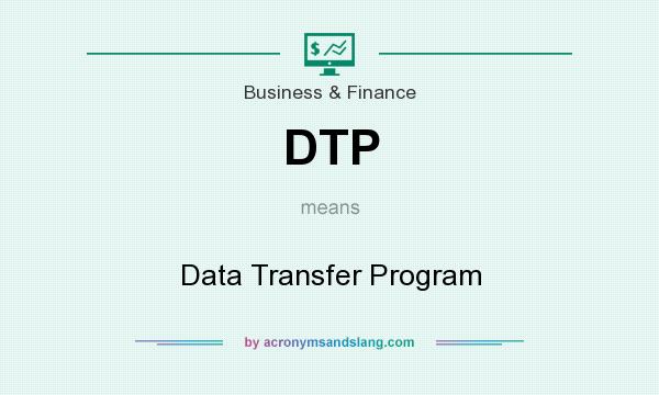 What does DTP mean? It stands for Data Transfer Program