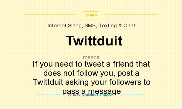 What does Twittduit mean? It stands for If you need to tweet a friend that does not follow you, post a Twittduit asking your followers to pass a message