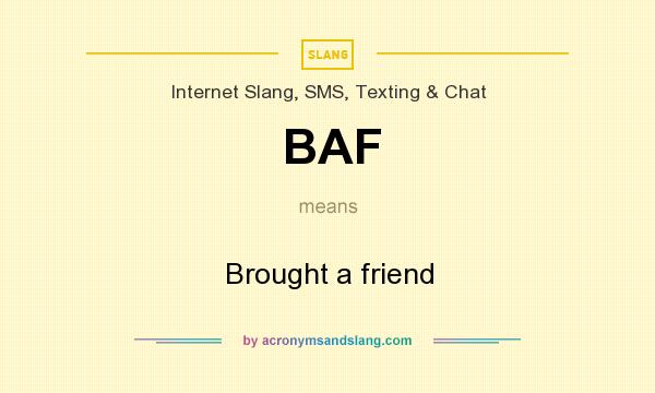 What does BAF mean? It stands for Brought a friend
