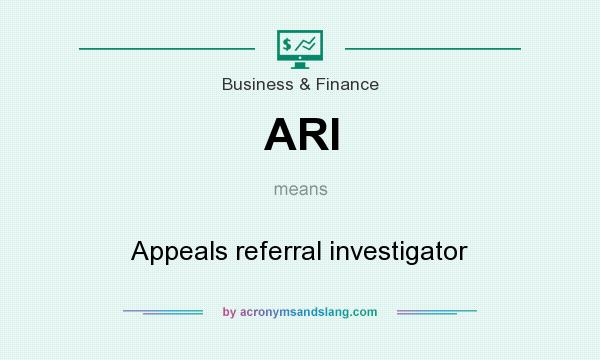 What does ARI mean? It stands for Appeals referral investigator