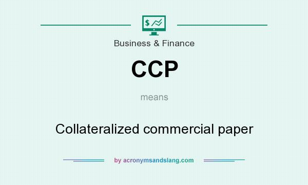 What does CCP mean? It stands for Collateralized commercial paper
