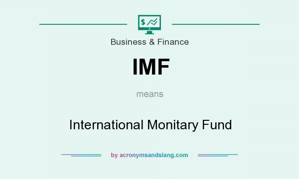 What does IMF mean? It stands for International Monitary Fund
