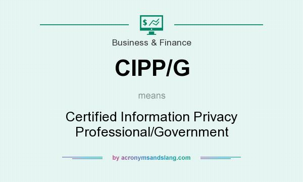 What does CIPP/G mean? It stands for Certified Information Privacy Professional/Government