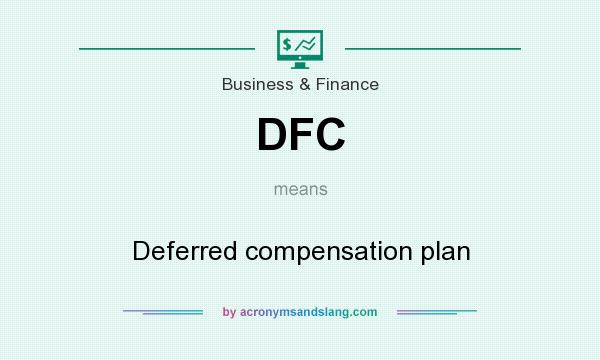 What does DFC mean? It stands for Deferred compensation plan