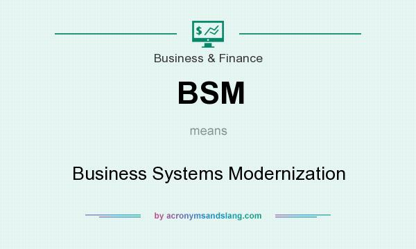 What does BSM mean? It stands for Business Systems Modernization